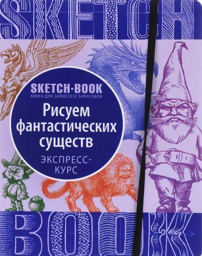 Sketchbook. Рисуем Фантастических существ. Визуальный экспресс-курс