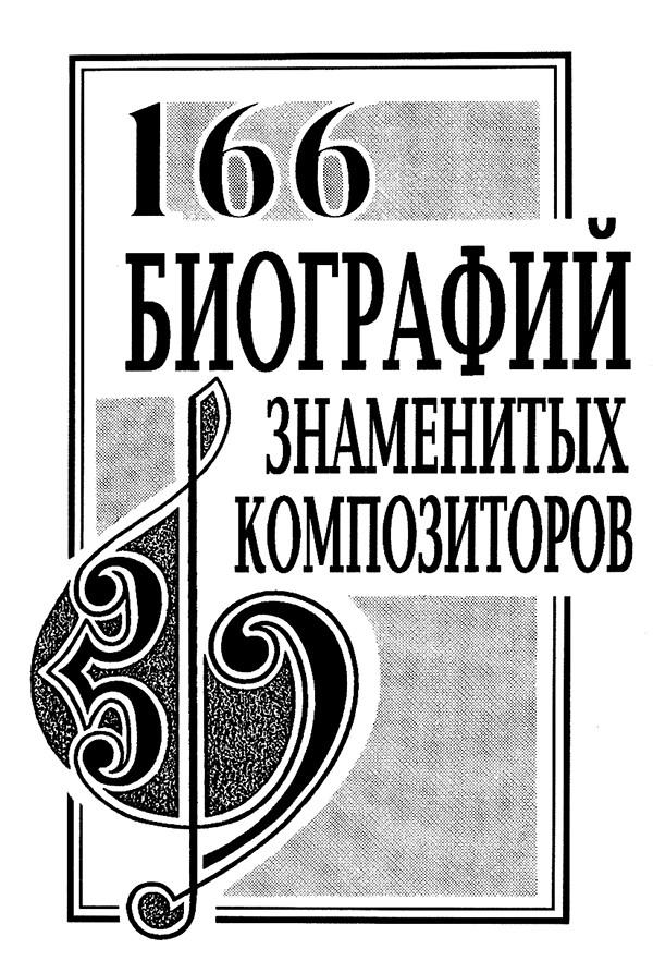 166 биографий знаменитых композиторов. Словарь-справочник. Переиздание 2010 г.
