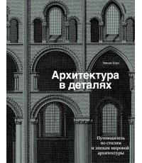 Архитектура в деталях. Путеводитель по стилям и эпохам мировой архитектуры